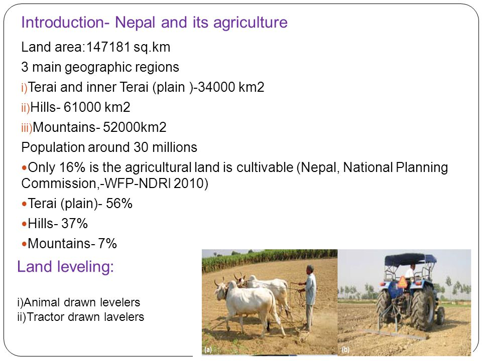 Introduction- Nepal and its agriculture Land area:147181 sq.km 3 main geographic regions i) Terai and inner Terai (plain )-34000 km2 ii) Hills- 61000 km2 iii) Mountains- 52000km2 Population around 30 millions Only 16% is the agricultural land is cultivable (Nepal, National Planning Commission,-WFP-NDRI 2010) Terai (plain)- 56% Hills- 37% Mountains- 7% Land leveling: i)Animal drawn levelers ii)Tractor drawn lavelers
