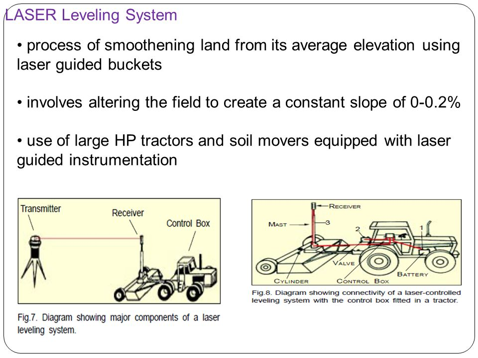 LASER Leveling System process of smoothening land from its average elevation using laser guided buckets involves altering the field to create a constant slope of 0-0.2% use of large HP tractors and soil movers equipped with laser guided instrumentation