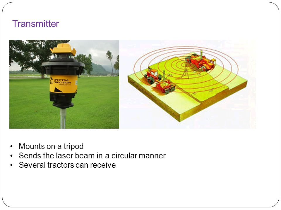 Transmitter Mounts on a tripod Sends the laser beam in a circular manner Several tractors can receive