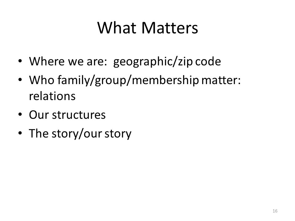 What Matters 16 Where we are: geographic/zip code Who family/group/membership matter: relations Our structures The story/our story