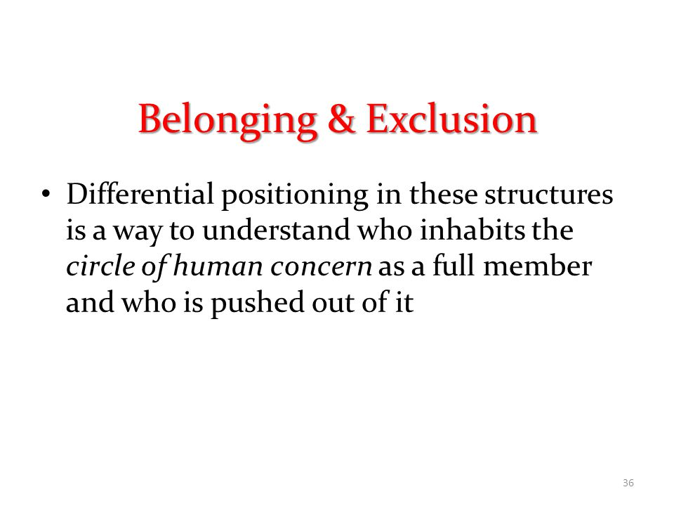 Belonging & Exclusion Differential positioning in these structures is a way to understand who inhabits the circle of human concern as a full member and who is pushed out of it 36