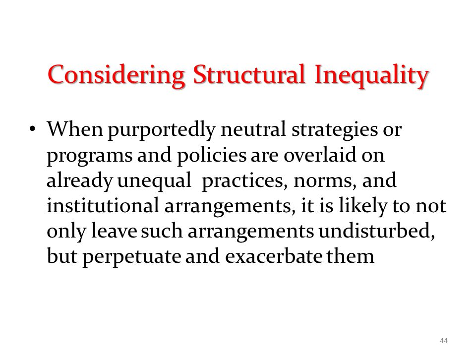 Considering Structural Inequality When purportedly neutral strategies or programs and policies are overlaid on already unequal practices, norms, and institutional arrangements, it is likely to not only leave such arrangements undisturbed, but perpetuate and exacerbate them 44