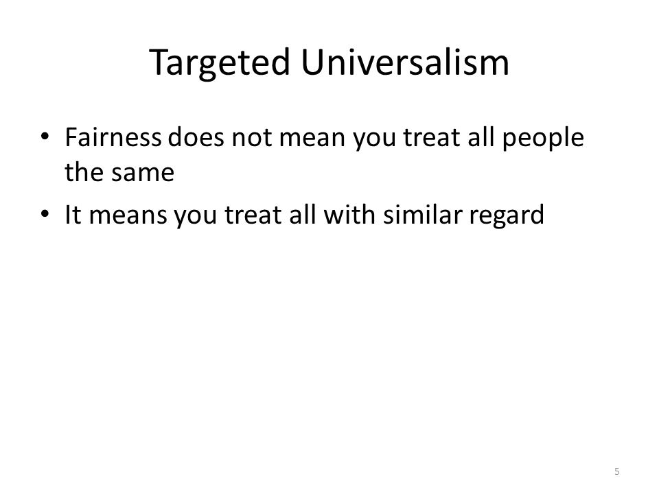 Targeted Universalism Fairness does not mean you treat all people the same It means you treat all with similar regard 5