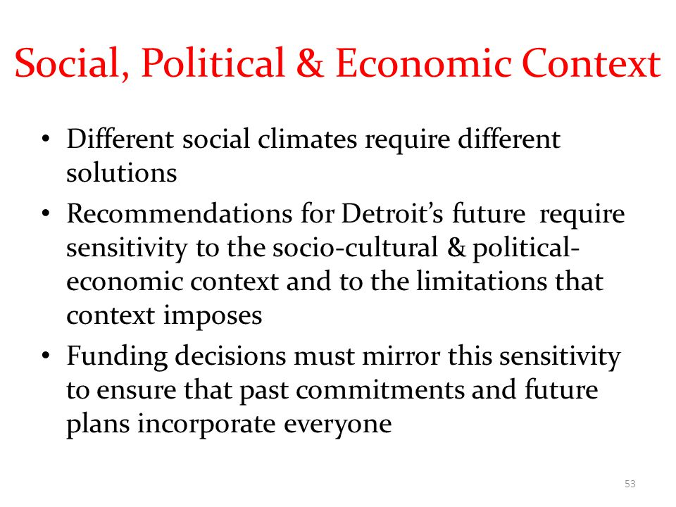Social, Political & Economic Context Different social climates require different solutions Recommendations for Detroit's future require sensitivity to the socio-cultural & political- economic context and to the limitations that context imposes Funding decisions must mirror this sensitivity to ensure that past commitments and future plans incorporate everyone 53