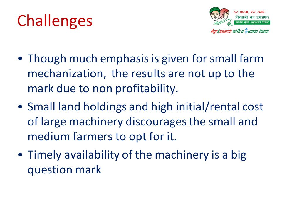 No industry support for Precision and quality machinery for small farms More number of fabricating industries with least standards Maintenance Problems with self propelled machinery Drastic reduction in Bullock population year by year Missing link-Training on supplied machinery to the farmers Challenges
