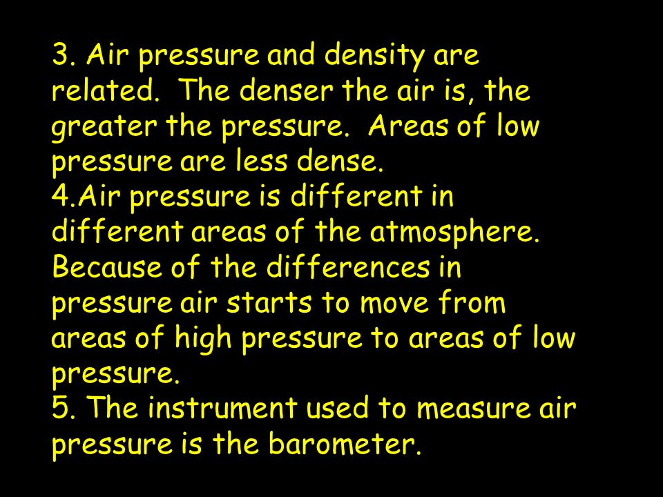 3.Air pressure and density are related. The denser the air is, the greater the pressure.