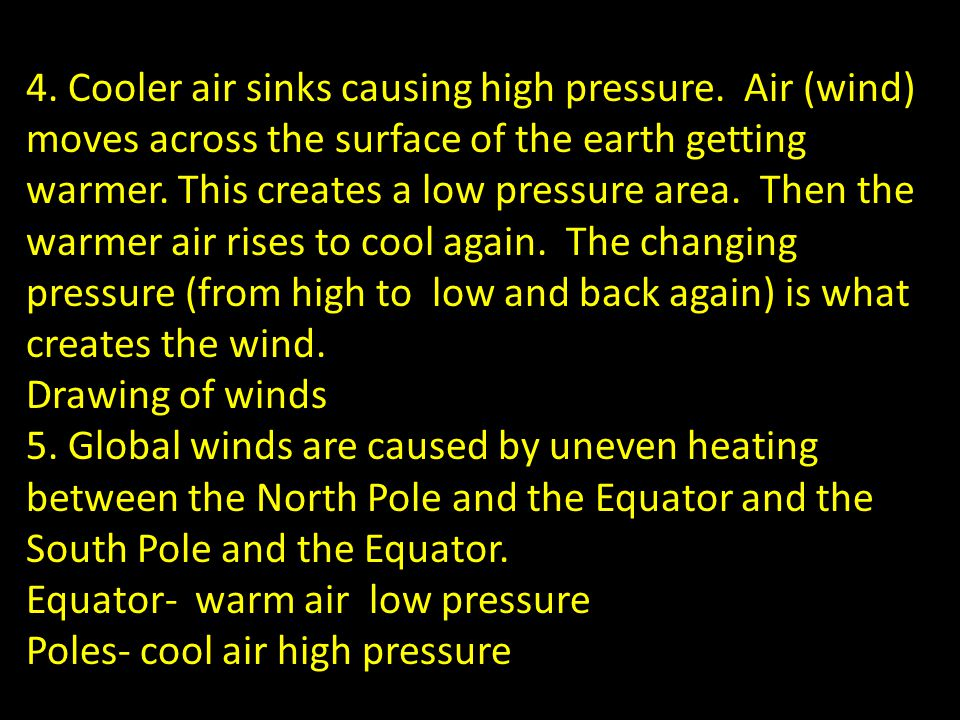4. Cooler air sinks causing high pressure. Air (wind) moves across the surface of the earth getting warmer. This creates a low pressure area. Then the