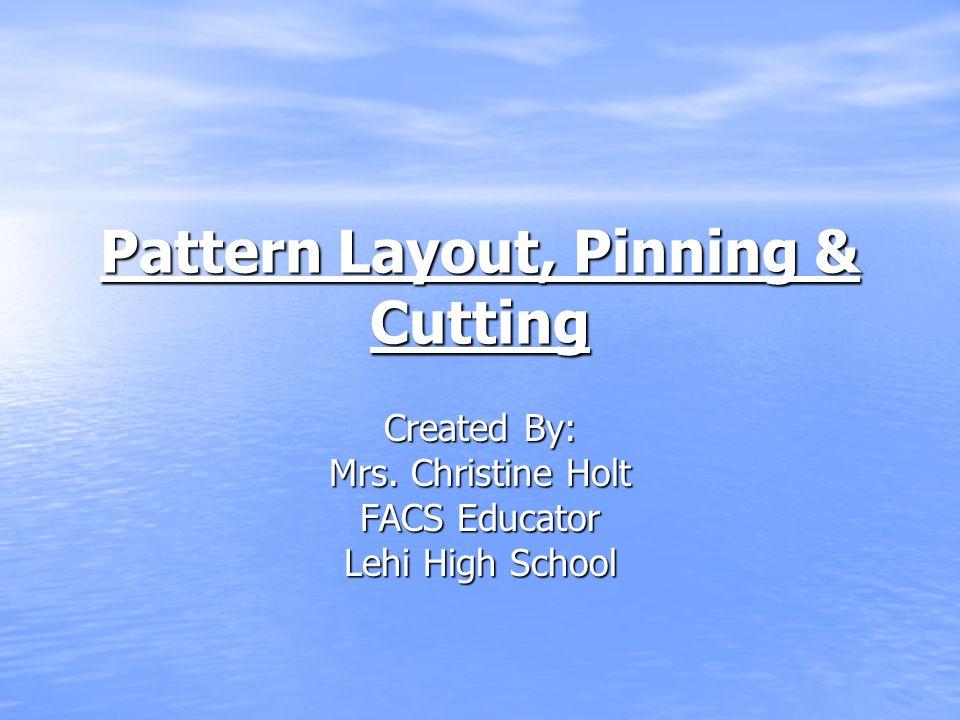 Pattern Layout, Pinning & Cutting Created By: Mrs. Christine Holt FACS Educator Lehi High School