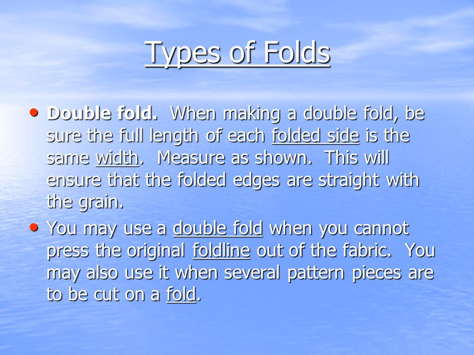 Types of Folds Double fold. When making a double fold, be sure the full length of each folded side is the same width. Measure as shown. This will ensu