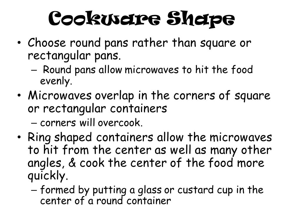 Cookware Shape Choose round pans rather than square or rectangular pans.