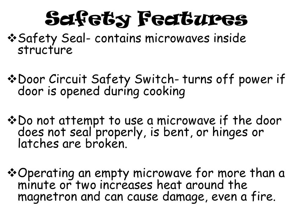 Safety Features  Safety Seal- contains microwaves inside structure  Door Circuit Safety Switch- turns off power if door is opened during cooking  Do not attempt to use a microwave if the door does not seal properly, is bent, or hinges or latches are broken.