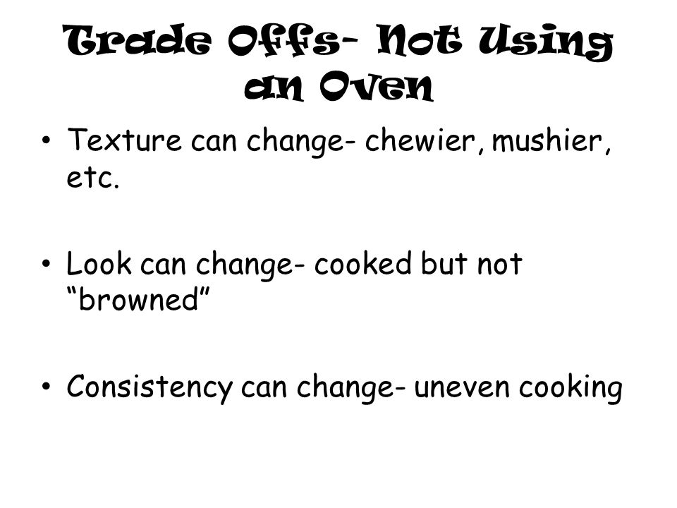 """Trade Offs- Not Using an Oven Texture can change- chewier, mushier, etc. Look can change- cooked but not """"browned"""" Consistency can change- uneven cook"""