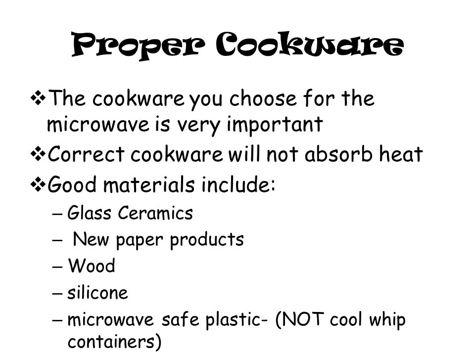 Proper Cookware  The cookware you choose for the microwave is very important  Correct cookware will not absorb heat  Good materials include: – Glass Ceramics – New paper products – Wood – silicone – microwave safe plastic- (NOT cool whip containers)