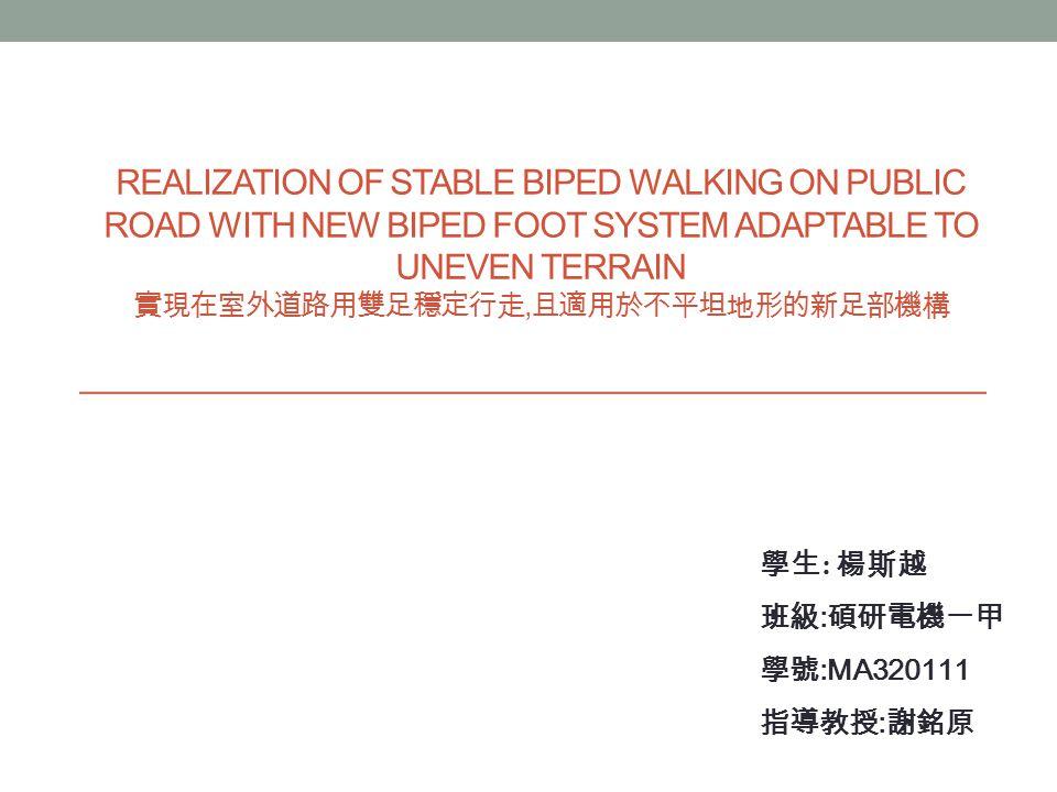 REALIZATION OF STABLE BIPED WALKING ON PUBLIC ROAD WITH NEW BIPED FOOT SYSTEM ADAPTABLE TO UNEVEN TERRAIN 實現在室外道路用雙足穩定行走, 且適用於不平坦地形的新足部機構 學生 : 楊斯越 班級 : 碩研電機一甲 學號 :MA320111 指導教授 : 謝銘原