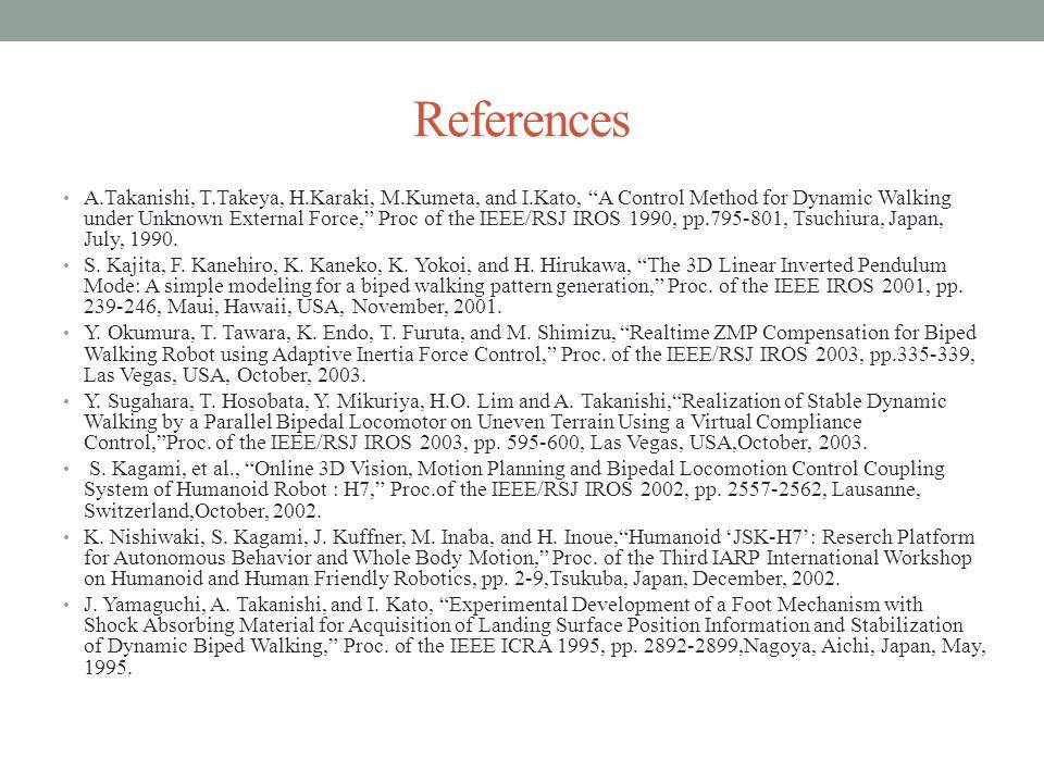 References A.Takanishi, T.Takeya, H.Karaki, M.Kumeta, and I.Kato, A Control Method for Dynamic Walking under Unknown External Force, Proc of the IEEE/RSJ IROS 1990, pp.795-801, Tsuchiura, Japan, July, 1990.