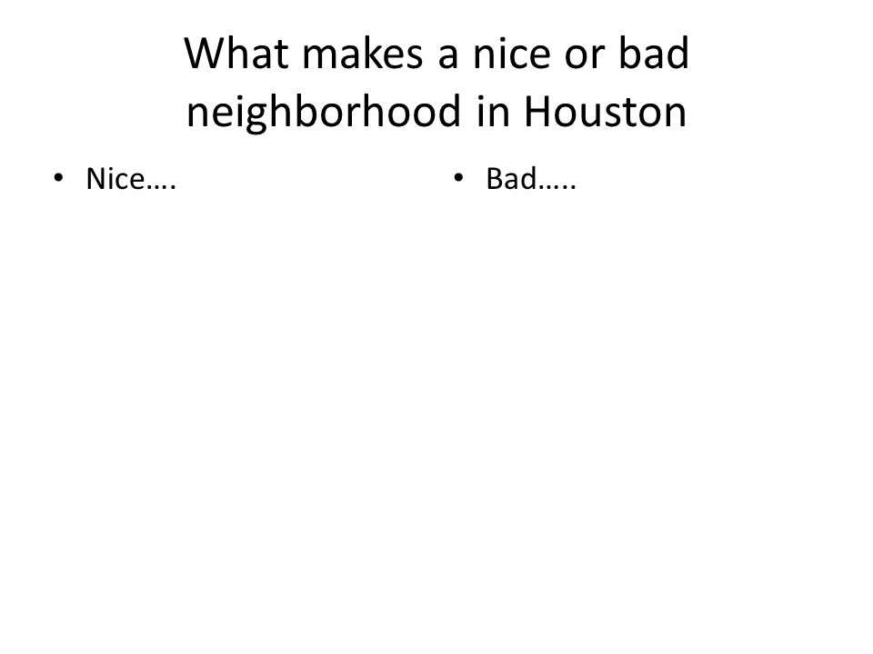 What makes a nice or bad neighborhood in Houston Nice…. Bad…..