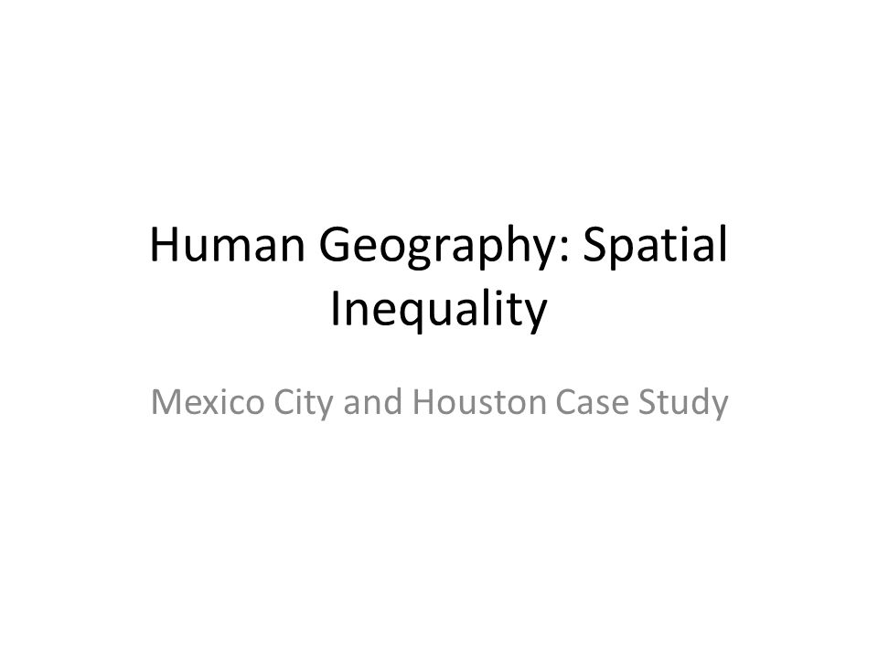 Human Geography: Spatial Inequality Mexico City and Houston Case Study