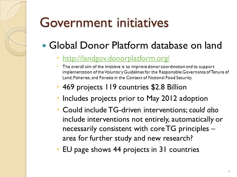 Government initiatives Global Donor Platform database on land  http://landgov.donorplatform.org/ http://landgov.donorplatform.org/  The overall aim of the initiative is to improve donor coordination and to support implementation of the Voluntary Guidelines for the Responsible Governance of Tenure of Land, Fisheries, and Forests in the Context of National Food Security.