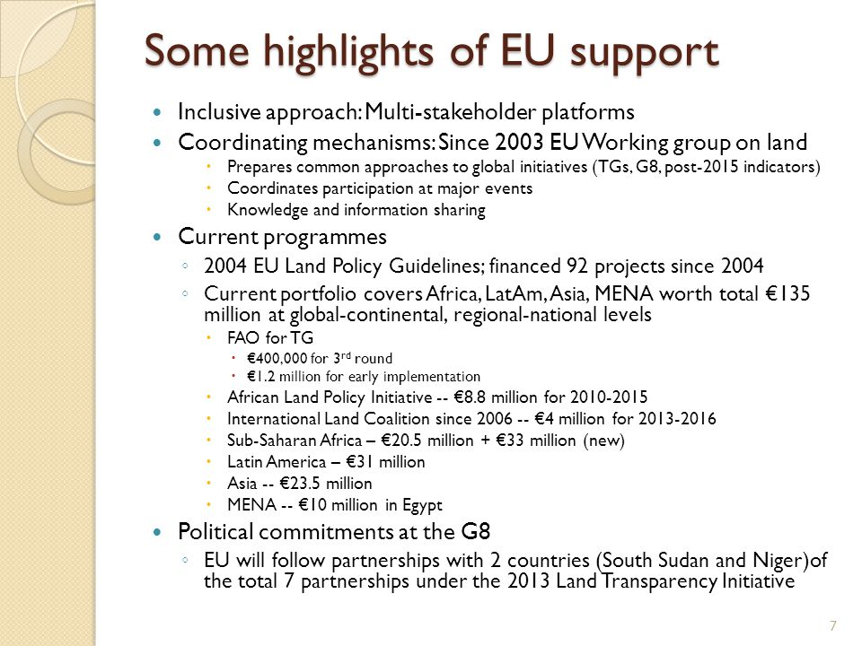 Some highlights of EU support Inclusive approach: Multi-stakeholder platforms Coordinating mechanisms: Since 2003 EU Working group on land  Prepares common approaches to global initiatives (TGs, G8, post-2015 indicators)  Coordinates participation at major events  Knowledge and information sharing Current programmes ◦ 2004 EU Land Policy Guidelines; financed 92 projects since 2004 ◦ Current portfolio covers Africa, LatAm, Asia, MENA worth total €135 million at global-continental, regional-national levels  FAO for TG  €400,000 for 3 rd round  €1.2 million for early implementation  African Land Policy Initiative -- €8.8 million for 2010-2015  International Land Coalition since 2006 -- €4 million for 2013-2016  Sub-Saharan Africa – €20.5 million + €33 million (new)  Latin America – €31 million  Asia -- €23.5 million  MENA -- €10 million in Egypt Political commitments at the G8 ◦ EU will follow partnerships with 2 countries (South Sudan and Niger)of the total 7 partnerships under the 2013 Land Transparency Initiative 7