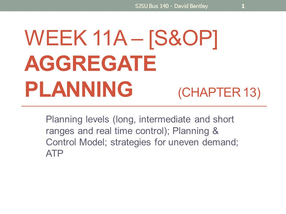 WEEK 11A – [S&OP] AGGREGATE PLANNING (CHAPTER 13) Planning levels (long, intermediate and short ranges and real time control); Planning & Control Model; strategies for uneven demand; ATP SJSU Bus 140 - David Bentley1
