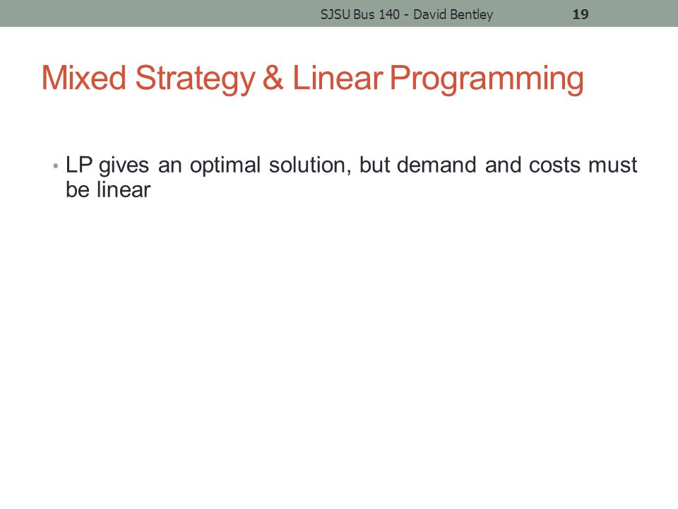 Mixed Strategy & Linear Programming LP gives an optimal solution, but demand and costs must be linear SJSU Bus 140 - David Bentley19