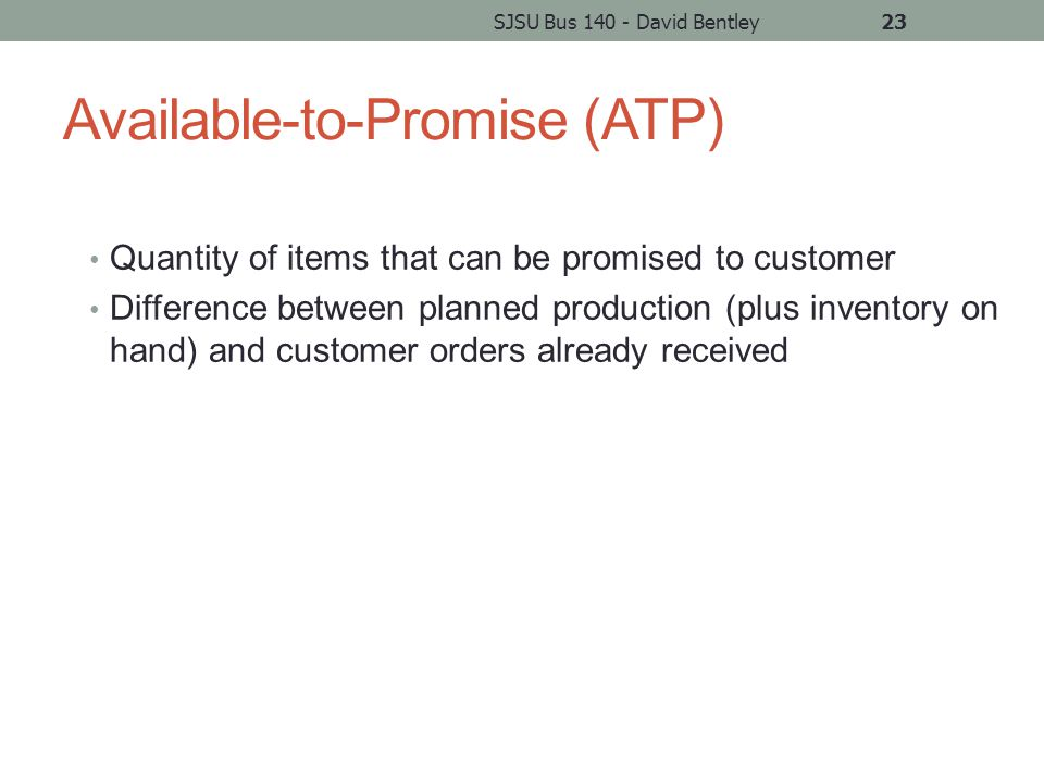 Available-to-Promise (ATP) Quantity of items that can be promised to customer Difference between planned production (plus inventory on hand) and customer orders already received SJSU Bus 140 - David Bentley23