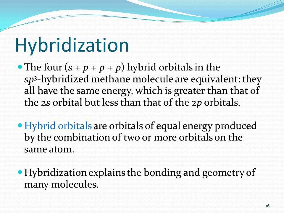Hybridization The four (s + p + p + p) hybrid orbitals in the sp 3 -hybridized methane molecule are equivalent: they all have the same energy, which i