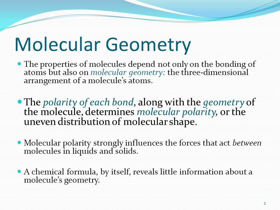 Molecular Geometry The properties of molecules depend not only on the bonding of atoms but also on molecular geometry: the three-dimensional arrangeme