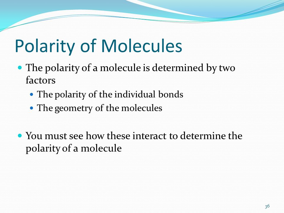 Polarity of Molecules The polarity of a molecule is determined by two factors The polarity of the individual bonds The geometry of the molecules You m
