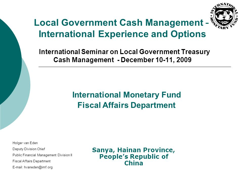Local Government Cash Management – International Experience and Options International Seminar on Local Government Treasury Cash Management - December 10-11, 2009 International Monetary Fund Fiscal Affairs Department Sanya, Hainan Province, People's Republic of China Holger van Eden Deputy Division Chief Public Financial Management Division II Fiscal Affairs Department E-mail: hvaneden@imf.org