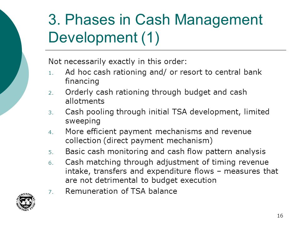 3. Phases in Cash Management Development (1) Not necessarily exactly in this order: 1. Ad hoc cash rationing and/ or resort to central bank financing