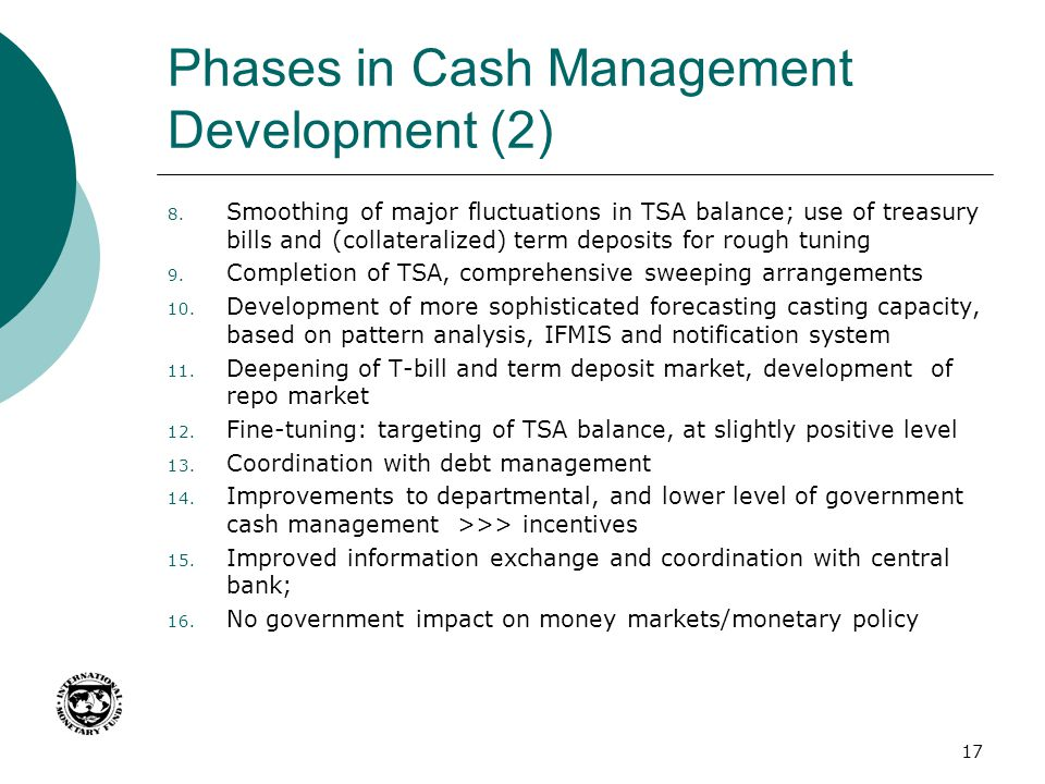 Phases in Cash Management Development (2) 8. Smoothing of major fluctuations in TSA balance; use of treasury bills and (collateralized) term deposits