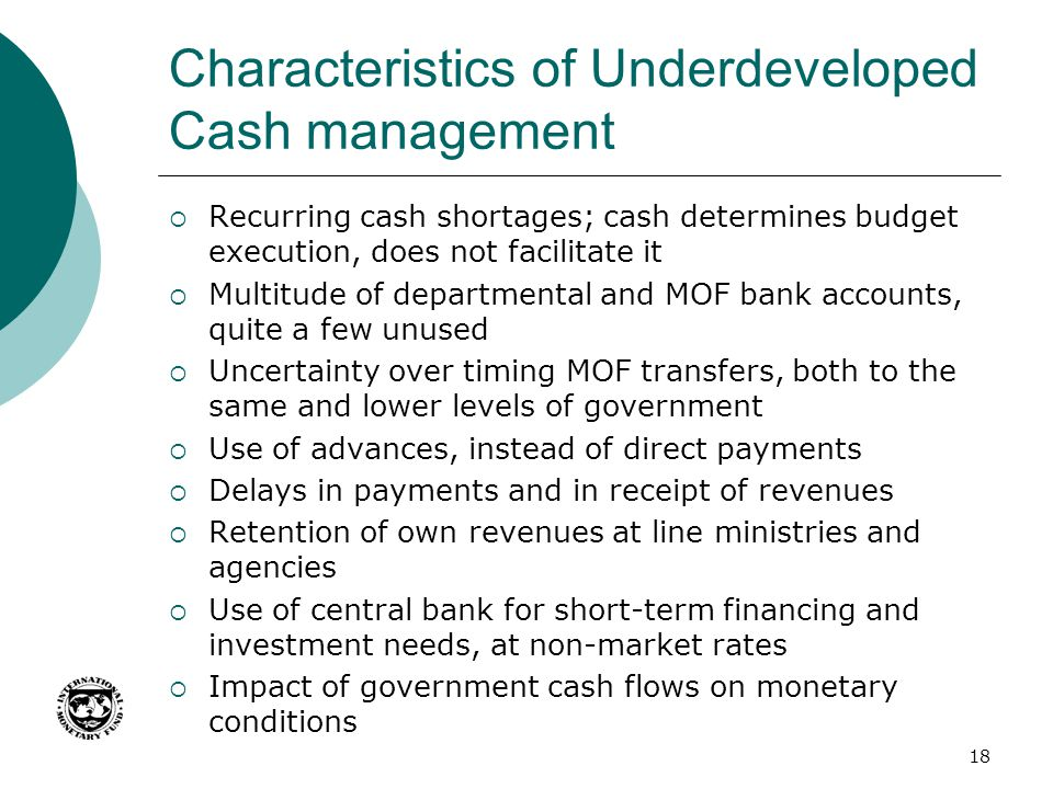 Characteristics of Underdeveloped Cash management  Recurring cash shortages; cash determines budget execution, does not facilitate it  Multitude of