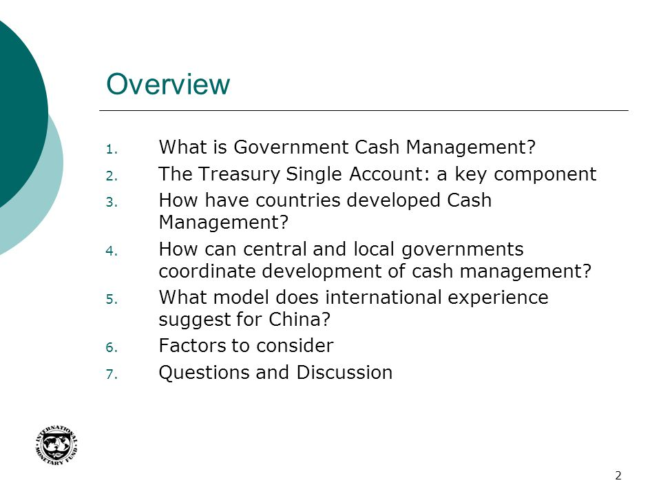 2 Overview 1. What is Government Cash Management? 2. The Treasury Single Account: a key component 3. How have countries developed Cash Management? 4.