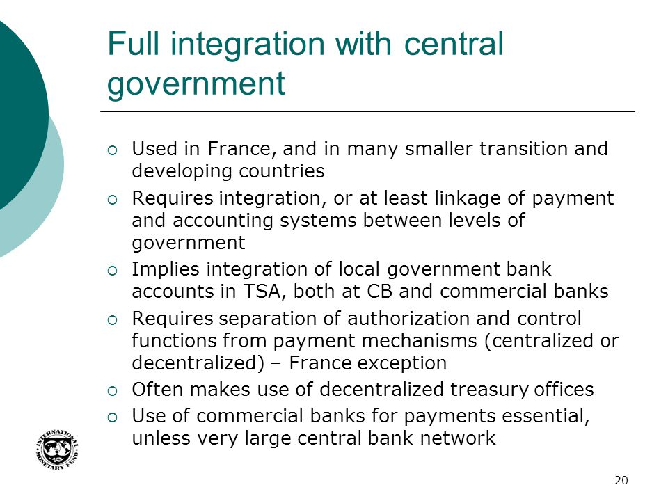 Full integration with central government  Used in France, and in many smaller transition and developing countries  Requires integration, or at least