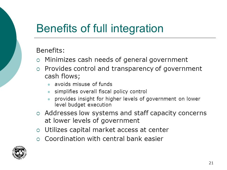 Benefits of full integration Benefits:  Minimizes cash needs of general government  Provides control and transparency of government cash flows; avoi