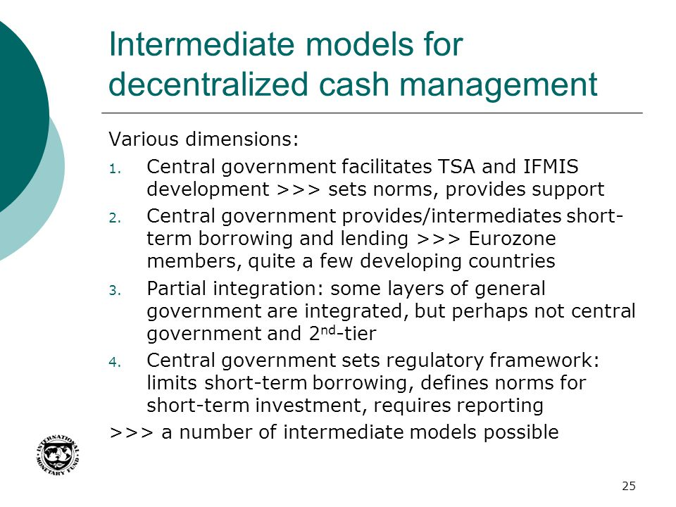 Intermediate models for decentralized cash management Various dimensions: 1. Central government facilitates TSA and IFMIS development >>> sets norms,