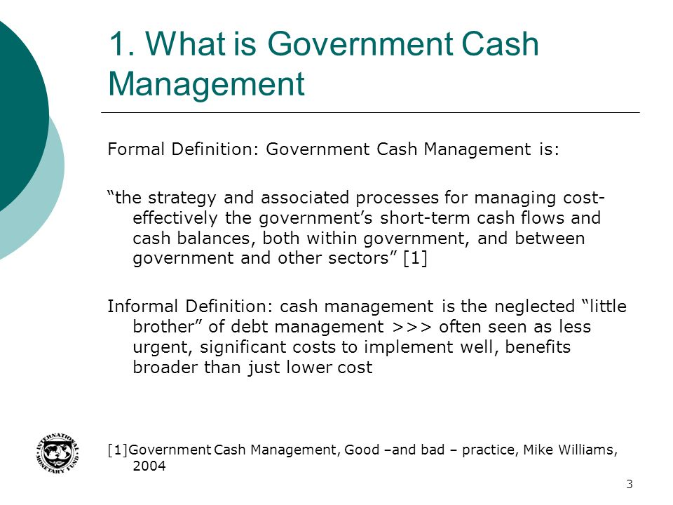 "1. What is Government Cash Management Formal Definition: Government Cash Management is: ""the strategy and associated processes for managing cost- effe"