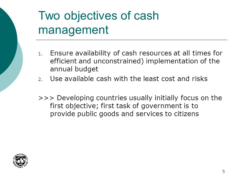 Two objectives of cash management 1. Ensure availability of cash resources at all times for efficient and unconstrained) implementation of the annual