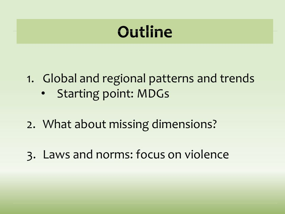 Outline 1.Global and regional patterns and trends Starting point: MDGs 2.What about missing dimensions? 3.Laws and norms: focus on violence