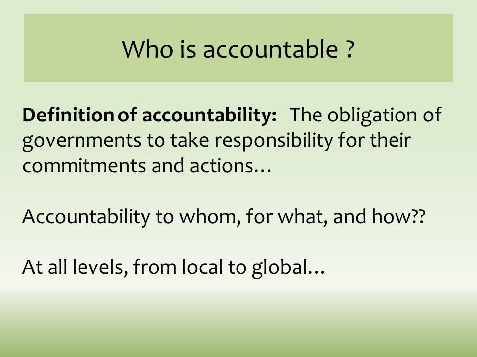 Who is accountable ? Definition of accountability: The obligation of governments to take responsibility for their commitments and actions… Accountabil