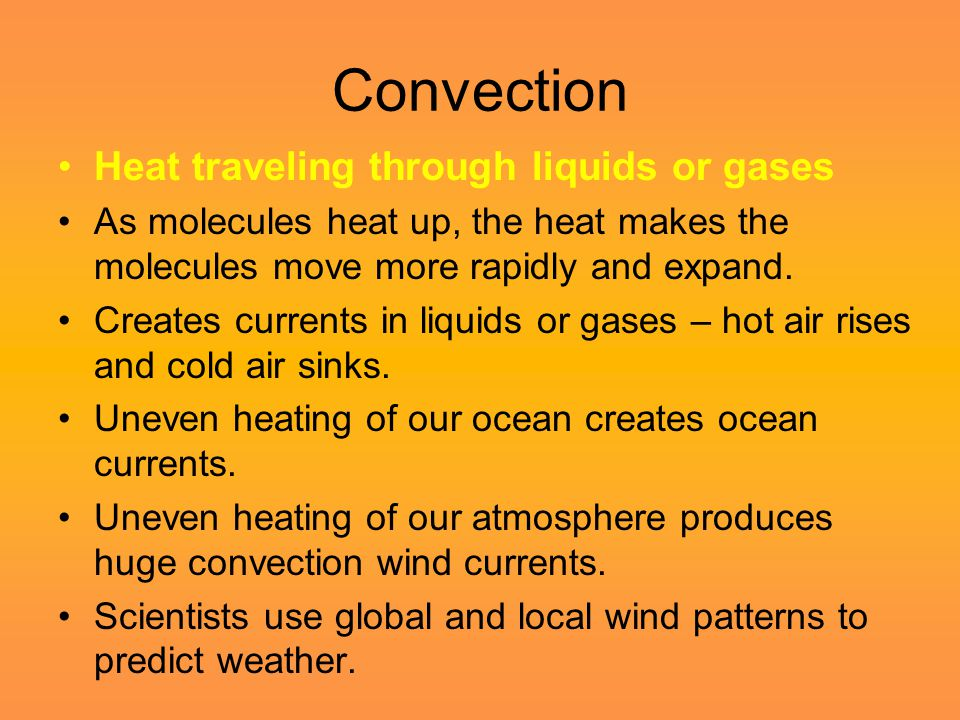 Convection Heat traveling through liquids or gases As molecules heat up, the heat makes the molecules move more rapidly and expand. Creates currents i