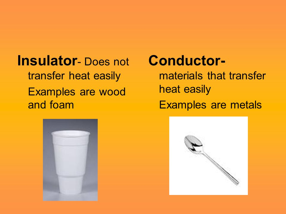 Insulator - Does not transfer heat easily Examples are wood and foam Conductor- materials that transfer heat easily Examples are metals