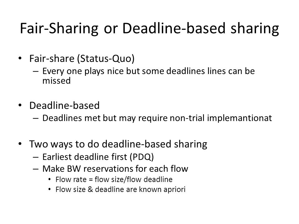 Fair-Sharing or Deadline-based sharing Fair-share (Status-Quo) – Every one plays nice but some deadlines lines can be missed Deadline-based – Deadline