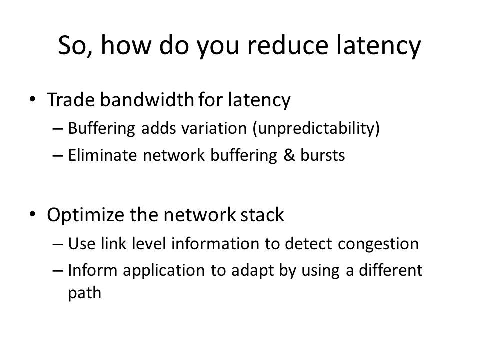 So, how do you reduce latency Trade bandwidth for latency – Buffering adds variation (unpredictability) – Eliminate network buffering & bursts Optimiz