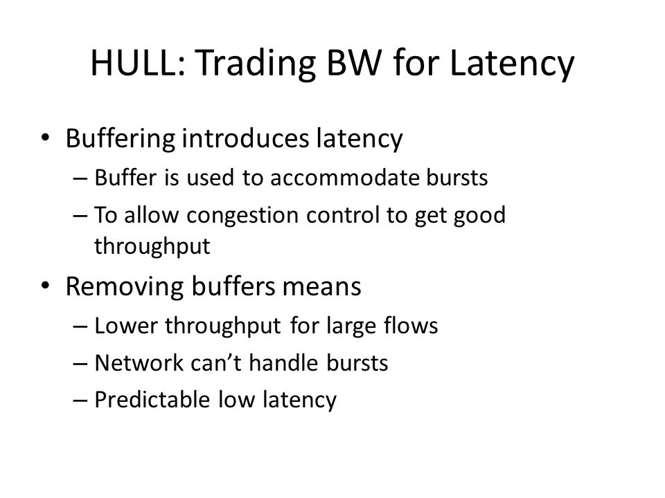 HULL: Trading BW for Latency Buffering introduces latency – Buffer is used to accommodate bursts – To allow congestion control to get good throughput