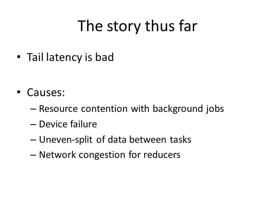 The story thus far Tail latency is bad Causes: – Resource contention with background jobs – Device failure – Uneven-split of data between tasks – Netw