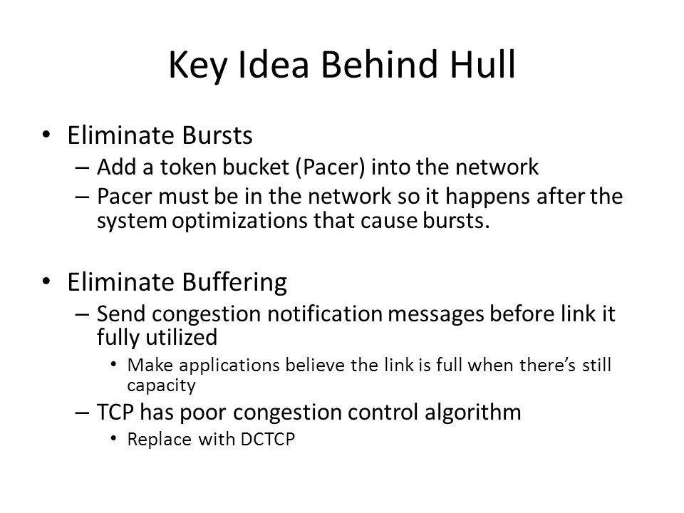 Key Idea Behind Hull Eliminate Bursts – Add a token bucket (Pacer) into the network – Pacer must be in the network so it happens after the system opti