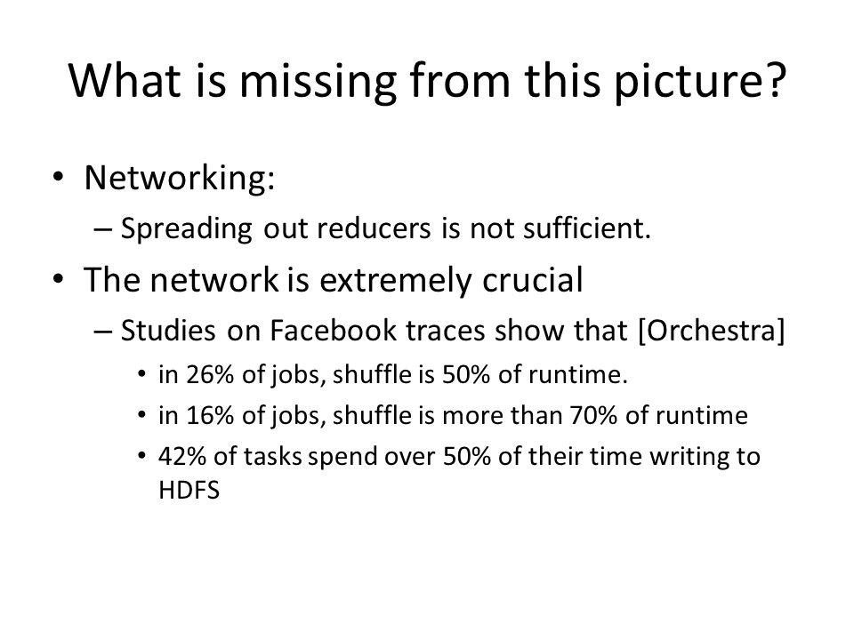 What is missing from this picture? Networking: – Spreading out reducers is not sufficient. The network is extremely crucial – Studies on Facebook trac