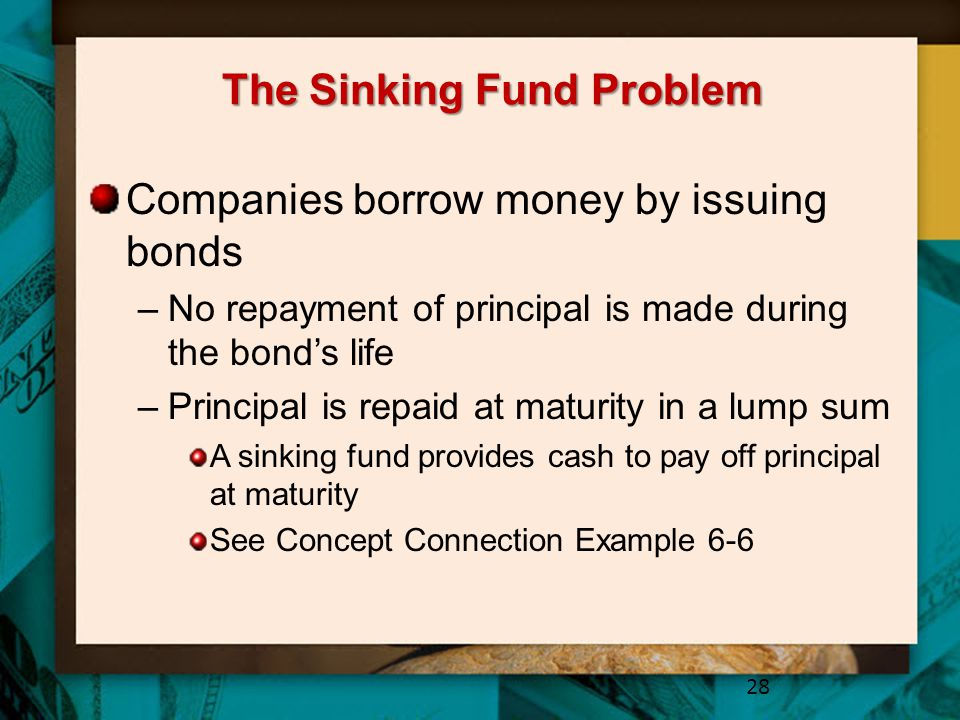 The Sinking Fund Problem Companies borrow money by issuing bonds –No repayment of principal is made during the bond's life –Principal is repaid at maturity in a lump sum A sinking fund provides cash to pay off principal at maturity See Concept Connection Example 6-6 28